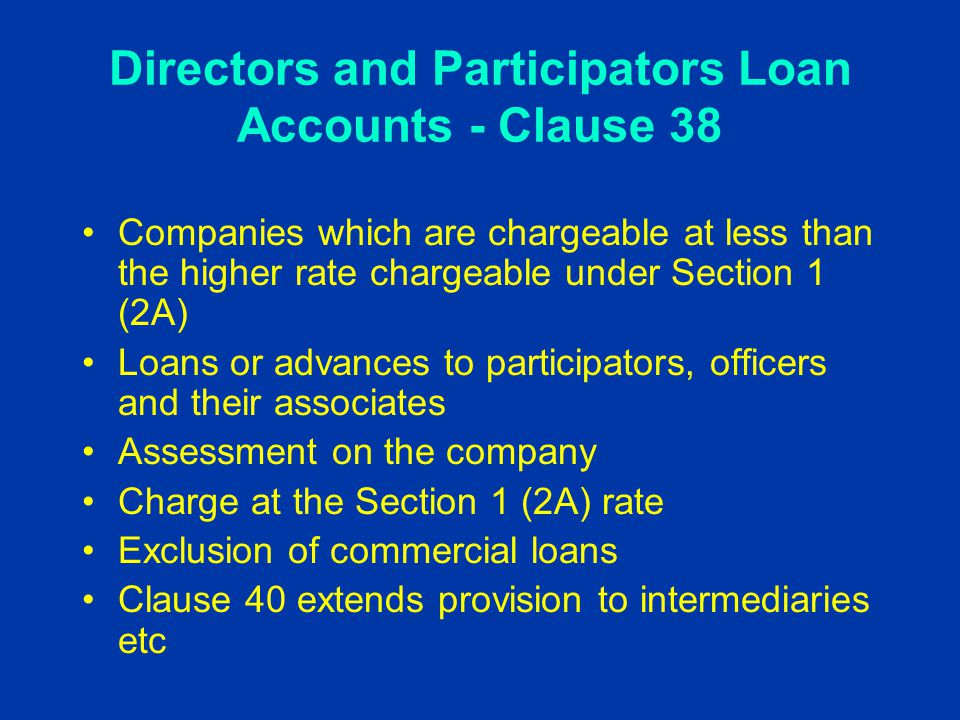 Directors and Participators Loan Accounts - Clause 38 Companies which are chargeable at less than the higher rate chargeable under Section 1 (2A) Loans or advances to participators, officers and their associates Assessment on the company Charge at the Section 1 (2A) rate Exclusion of commercial loans Clause 40 extends provision to intermediaries etc