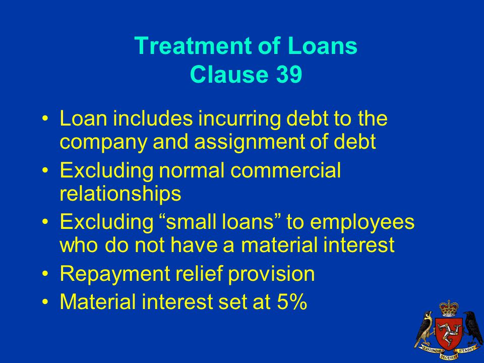 Treatment of Loans Clause 39 Loan includes incurring debt to the company and assignment of debt Excluding normal commercial relationships Excluding small loans to employees who do not have a material interest Repayment relief provision Material interest set at 5%