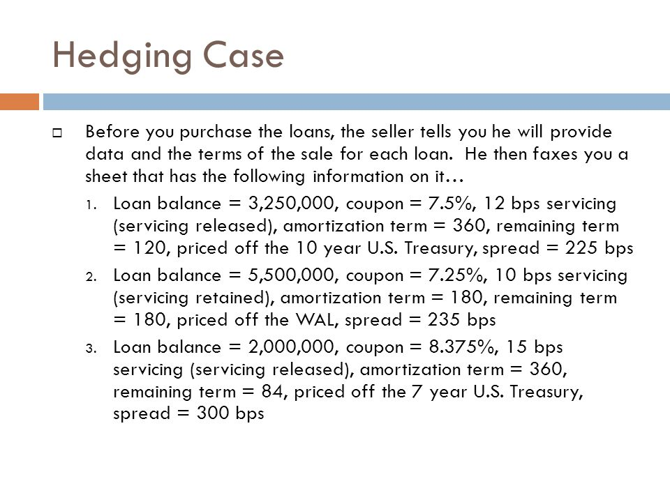 Hedging Case  Question 1: The seller also asks you if you would indicate the price you would pay for each loan based upon current U.S.