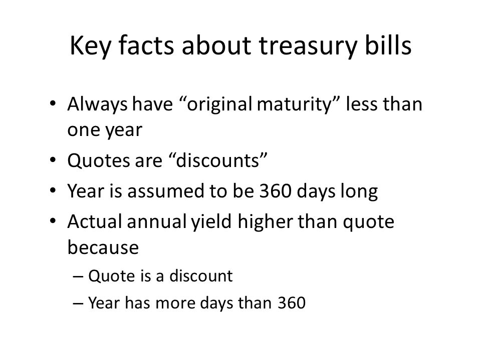 Key facts about treasury bills Always have original maturity less than one year Quotes are discounts Year is assumed to be 360 days long Actual annual yield higher than quote because – Quote is a discount – Year has more days than 360