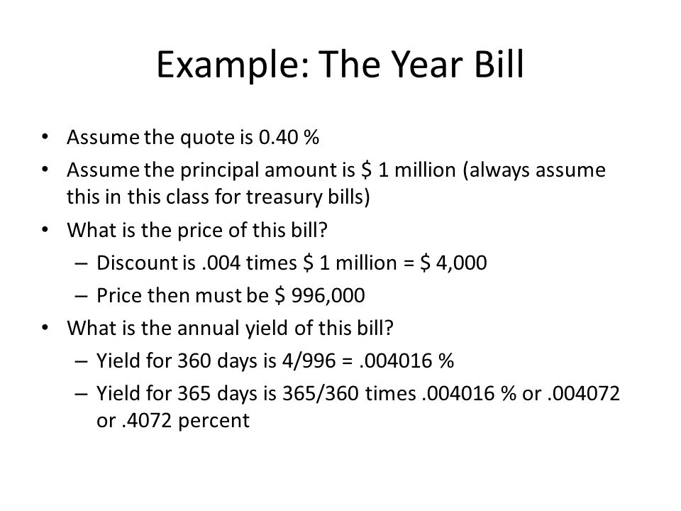 Example: The Year Bill Assume the quote is 0.40 % Assume the principal amount is $ 1 million (always assume this in this class for treasury bills) What is the price of this bill.