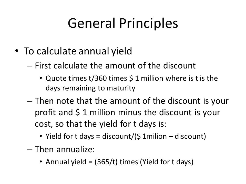 General Principles To calculate annual yield – First calculate the amount of the discount Quote times t/360 times $ 1 million where is t is the days remaining to maturity – Then note that the amount of the discount is your profit and $ 1 million minus the discount is your cost, so that the yield for t days is: Yield for t days = discount/($ 1milion – discount) – Then annualize: Annual yield = (365/t) times (Yield for t days)