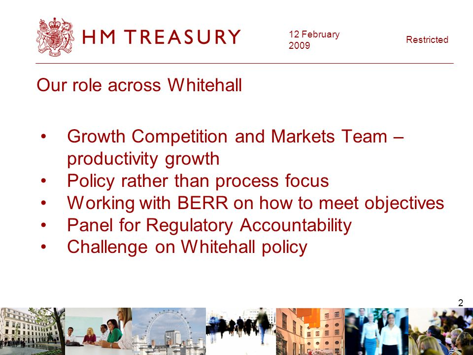 12 February 2009 Restricted 3 Our role in HM Treasury Policy analysis Impact Assessments Advising and training colleagues Simplification Plan – administrative burdens Wider issues - Hampton, public sector strategy Dedicated Better Regulation leads in Financial Services and European Branches
