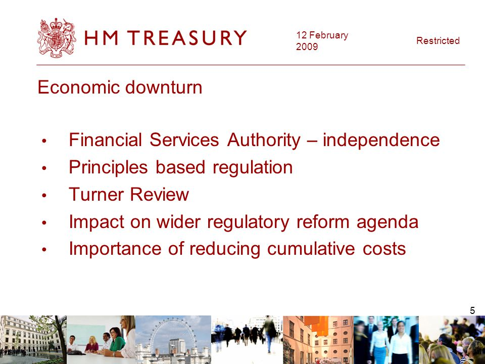 12 February 2009 Restricted 5 Economic downturn Financial Services Authority – independence Principles based regulation Turner Review Impact on wider regulatory reform agenda Importance of reducing cumulative costs