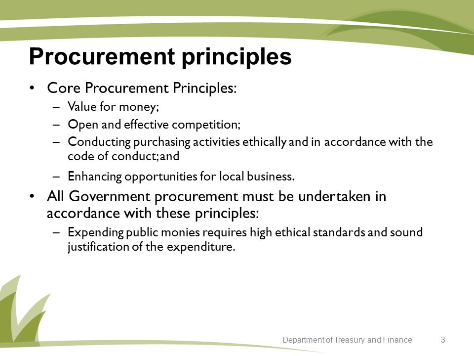 Procurement principles 3Department of Treasury and Finance Core Procurement Principles: –Value for money; –Open and effective competition; –Conducting purchasing activities ethically and in accordance with the code of conduct; and –Enhancing opportunities for local business.