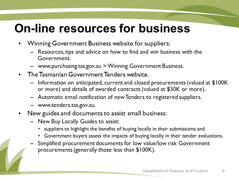 On-line resources for business 9Department of Treasury and Finance Winning Government Business website for suppliers: –Resources, tips and advice on how to find and win business with the Government.