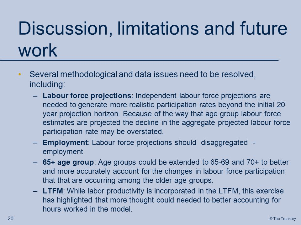 © The Treasury Discussion, limitations and future work Several methodological and data issues need to be resolved, including: –Labour force projections: Independent labour force projections are needed to generate more realistic participation rates beyond the initial 20 year projection horizon.