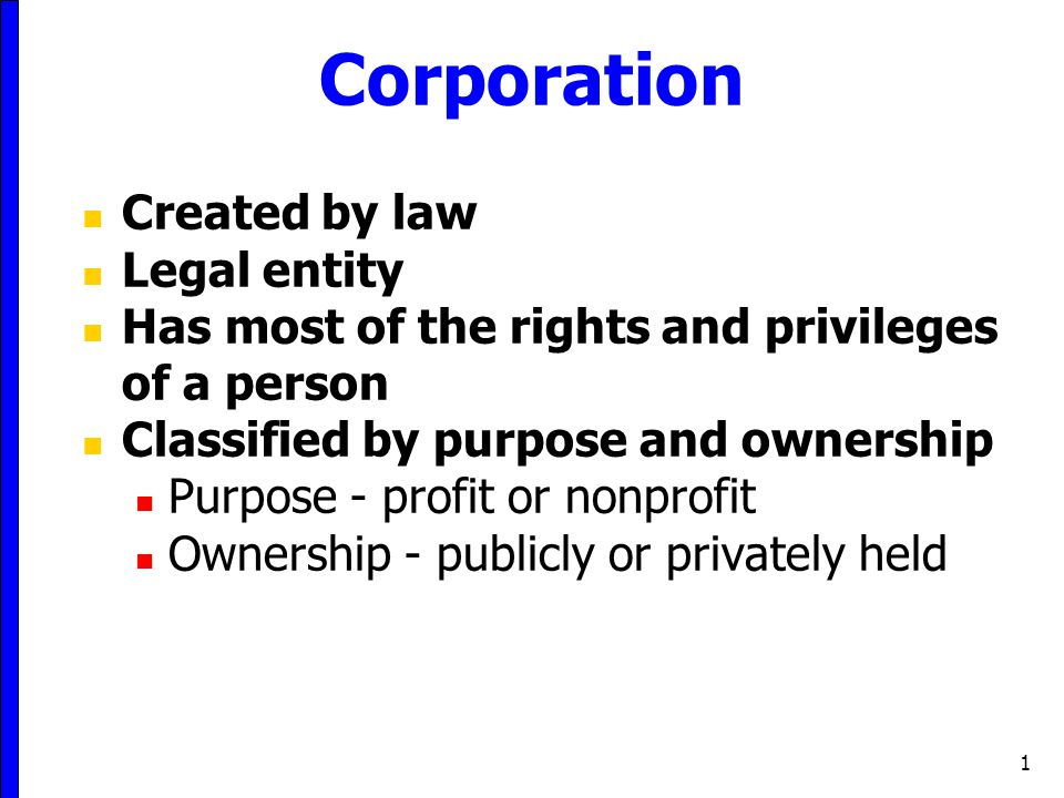 1 Corporation Created by law Legal entity Has most of the rights and privileges of a person Classified by purpose and ownership Purpose - profit or no