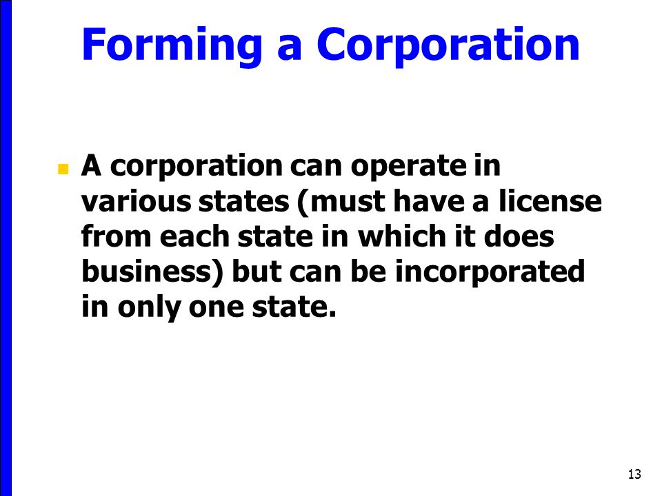 13 Forming a Corporation A corporation can operate in various states (must have a license from each state in which it does business) but can be incorp