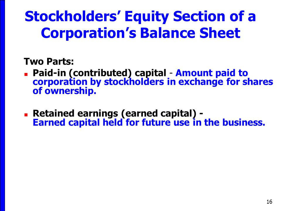 16 Stockholders' Equity Section of a Corporation's Balance Sheet Two Parts: Paid-in (contributed) capital - Amount paid to corporation by stockholders