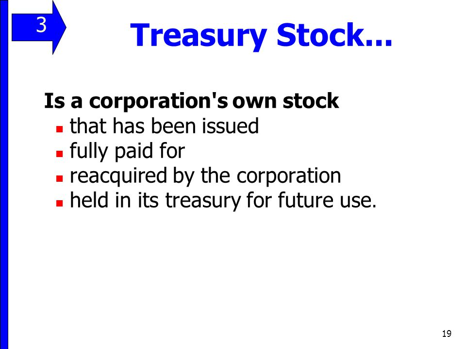 19 Treasury Stock... Is a corporation's own stock that has been issued fully paid for reacquired by the corporation held in its treasury for future us