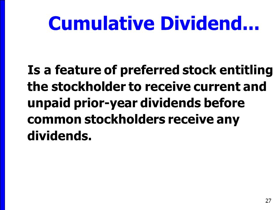 27 Cumulative Dividend... Is a feature of preferred stock entitling the stockholder to receive current and unpaid prior-year dividends before common s