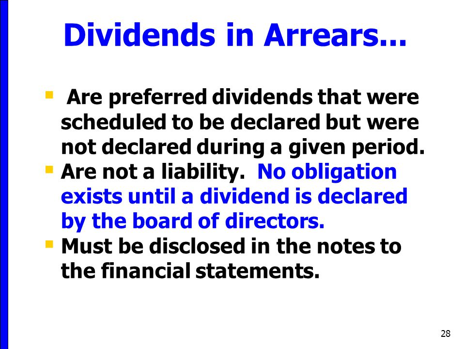 28 Dividends in Arrears...  Are preferred dividends that were scheduled to be declared but were not declared during a given period.  Are not a liabi