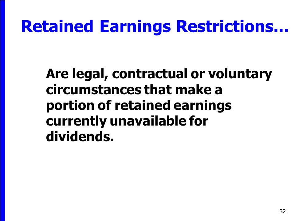32 Retained Earnings Restrictions... Are legal, contractual or voluntary circumstances that make a portion of retained earnings currently unavailable