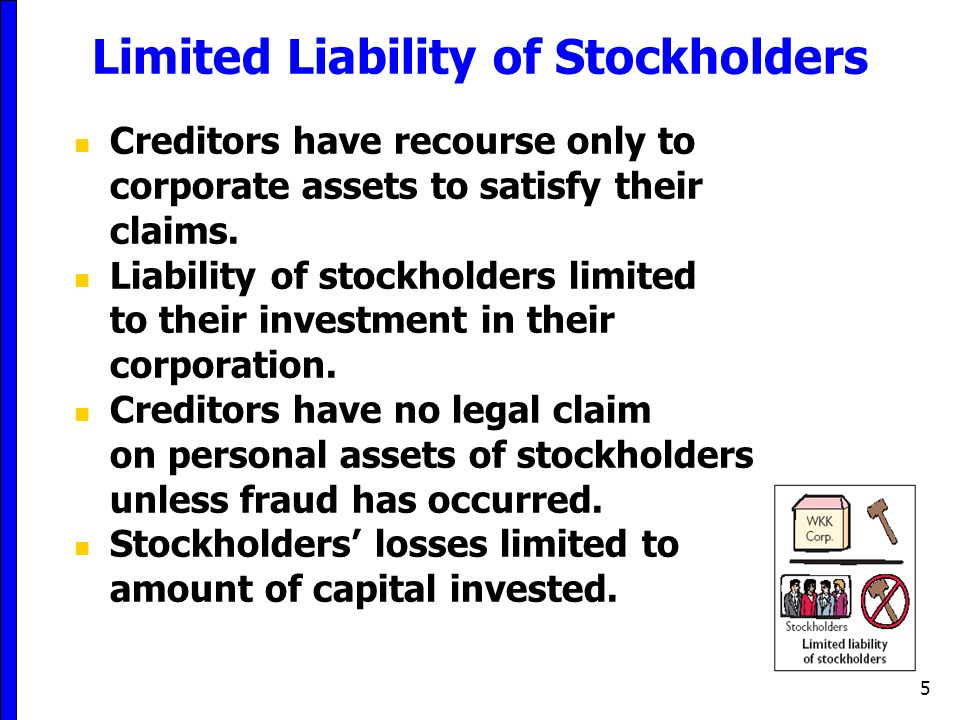 5 Limited Liability of Stockholders Creditors have recourse only to corporate assets to satisfy their claims. Liability of stockholders limited to the