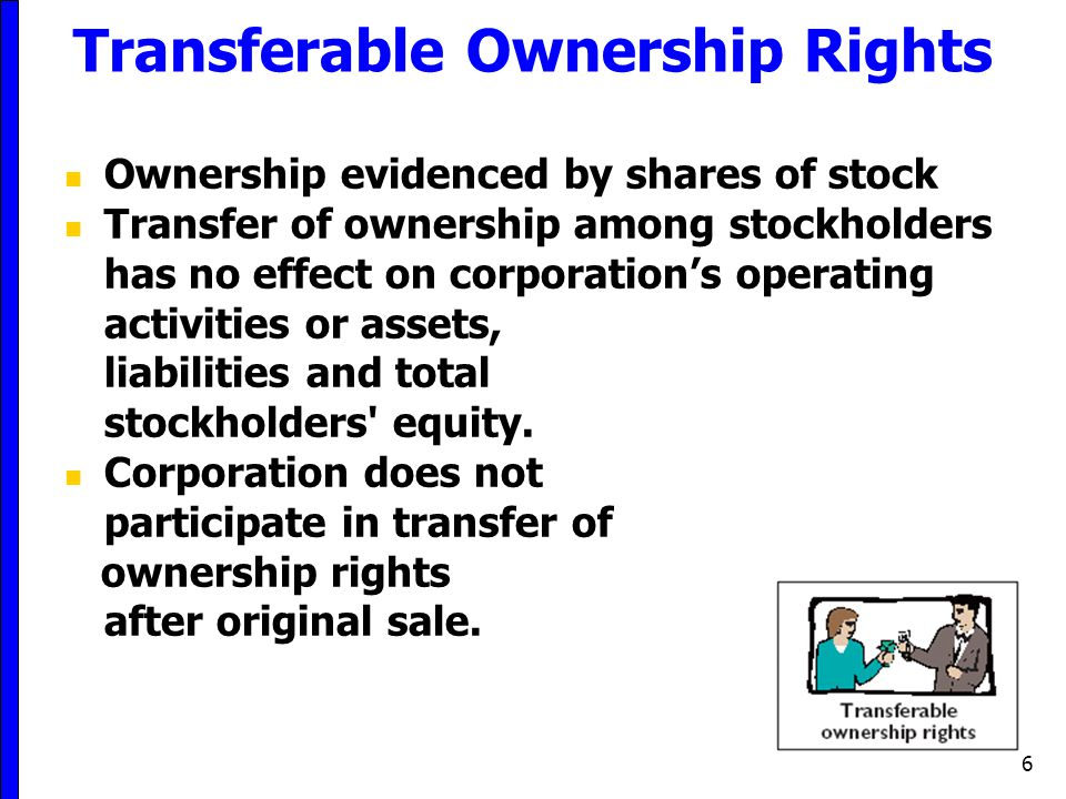 6 Transferable Ownership Rights Ownership evidenced by shares of stock Transfer of ownership among stockholders has no effect on corporation's operati