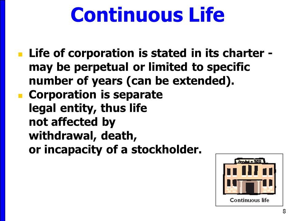 8 Continuous Life Life of corporation is stated in its charter - may be perpetual or limited to specific number of years (can be extended). Corporatio