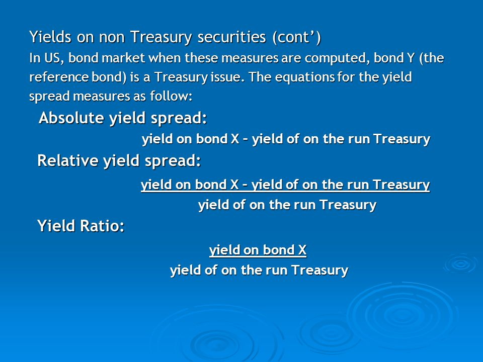 Yields on non Treasury securities (cont') In US, bond market when these measures are computed, bond Y (the reference bond) is a Treasury issue.