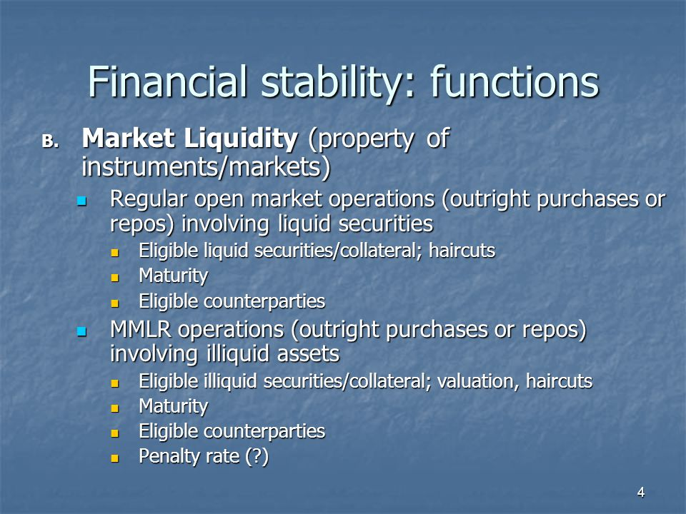 4 Financial stability: functions B. Market Liquidity (property of instruments/markets) Regular open market operations (outright purchases or repos) in