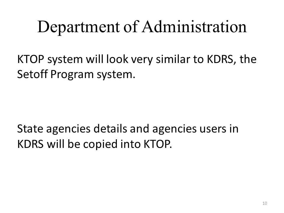 Department of Administration 10 KTOP system will look very similar to KDRS, the Setoff Program system.