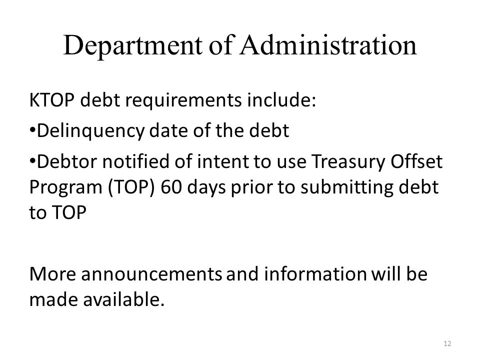 Department of Administration 12 KTOP debt requirements include: Delinquency date of the debt Debtor notified of intent to use Treasury Offset Program (TOP) 60 days prior to submitting debt to TOP More announcements and information will be made available.