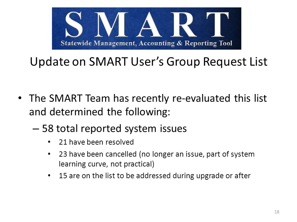 Update on SMART User's Group Request List The SMART Team has recently re-evaluated this list and determined the following: – 58 total reported system issues 21 have been resolved 23 have been cancelled (no longer an issue, part of system learning curve, not practical) 15 are on the list to be addressed during upgrade or after 18