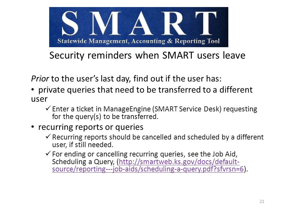 Security reminders when SMART users leave Prior to the user's last day, find out if the user has: private queries that need to be transferred to a different user Enter a ticket in ManageEngine (SMART Service Desk) requesting for the query(s) to be transferred.