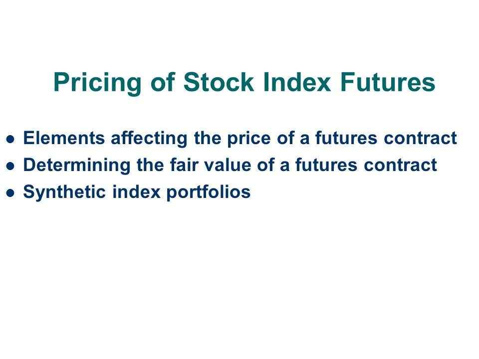 Pricing of Stock Index Futures Elements affecting the price of a futures contract Determining the fair value of a futures contract Synthetic index por