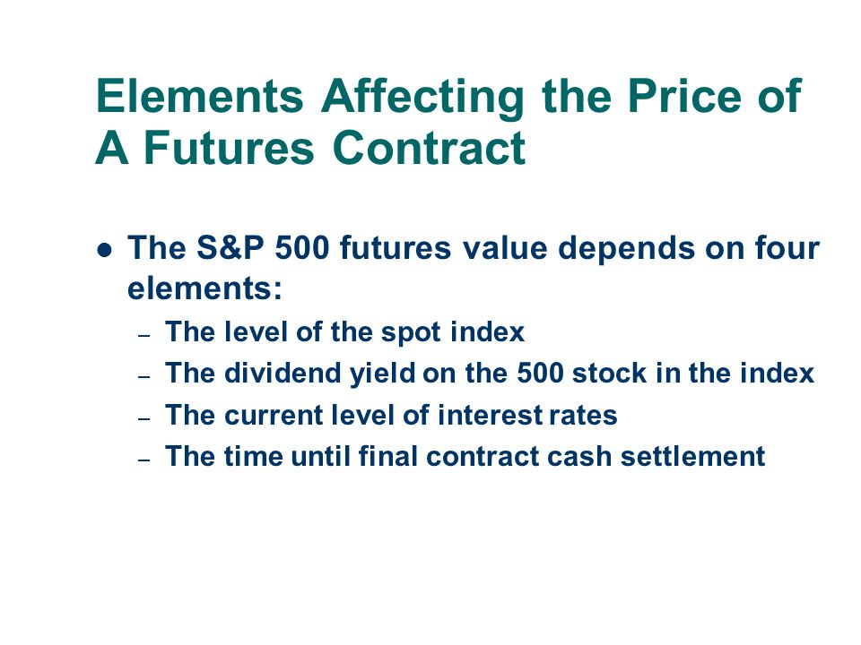 Elements Affecting the Price of A Futures Contract The S&P 500 futures value depends on four elements: – The level of the spot index – The dividend yi
