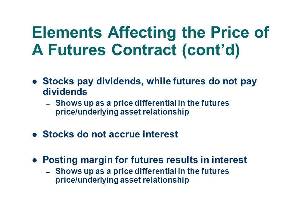 Elements Affecting the Price of A Futures Contract (cont'd) Stocks pay dividends, while futures do not pay dividends – Shows up as a price differentia