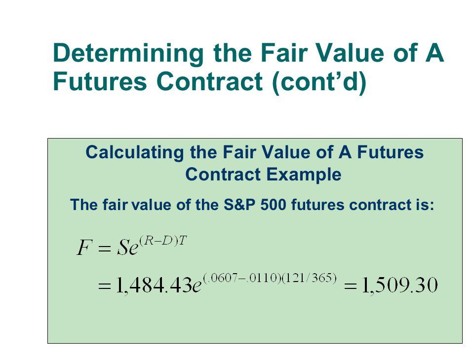 Determining the Fair Value of A Futures Contract (cont'd) Calculating the Fair Value of A Futures Contract Example The fair value of the S&P 500 futur