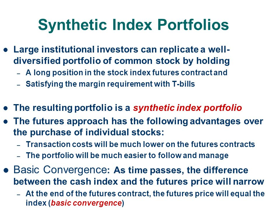 Synthetic Index Portfolios Large institutional investors can replicate a well- diversified portfolio of common stock by holding – A long position in t