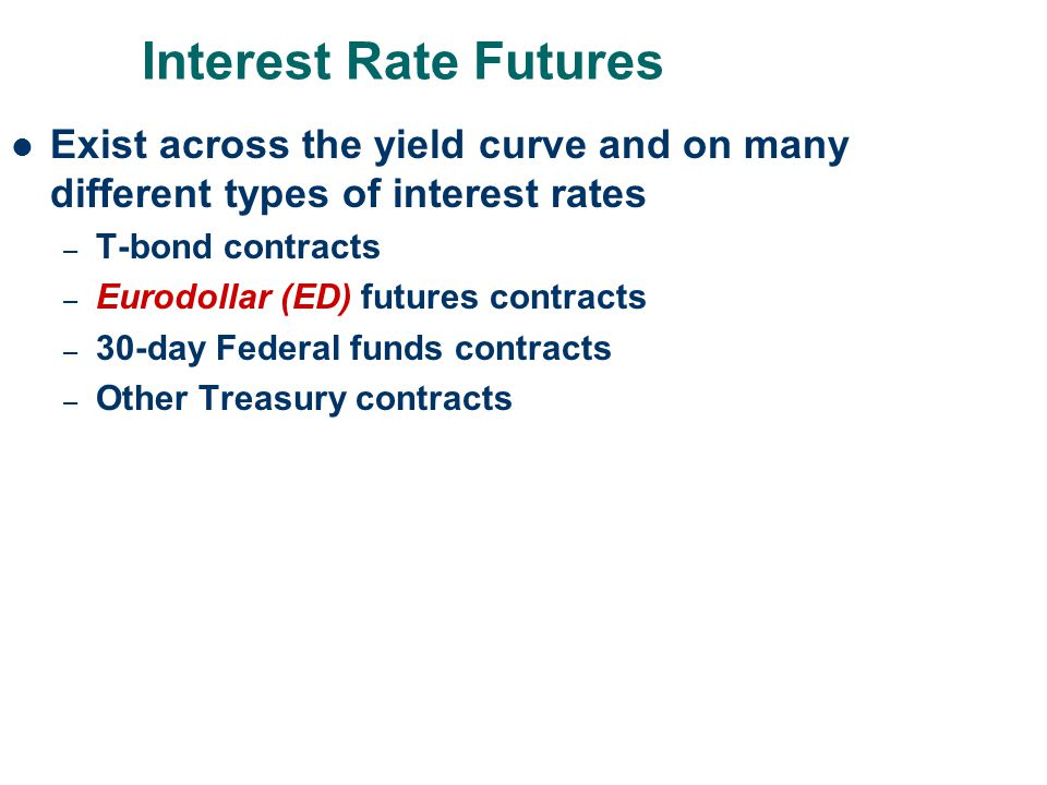 Interest Rate Futures Exist across the yield curve and on many different types of interest rates – T-bond contracts – Eurodollar (ED) futures contract