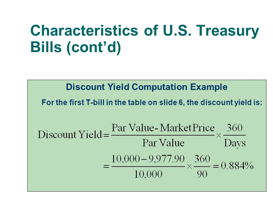 Characteristics of U.S. Treasury Bills (cont'd) Discount Yield Computation Example For the first T-bill in the table on slide 6, the discount yield is