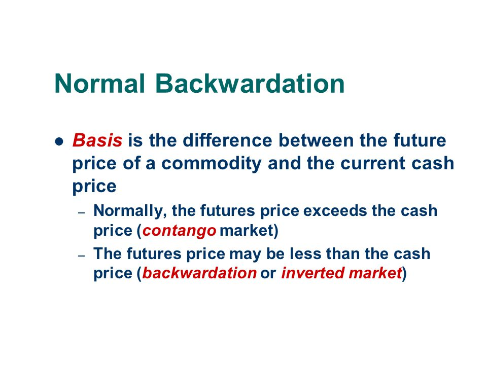 Normal Backwardation (cont'd) John Maynard Keynes: – Locking in a future price that is acceptable eliminates price risk for the hedger – The speculator must be rewarded for taking the risk that the hedger was unwilling to bear  Thus, at delivery, the cash price will likely be somewhat higher than the price predicated by the futures market