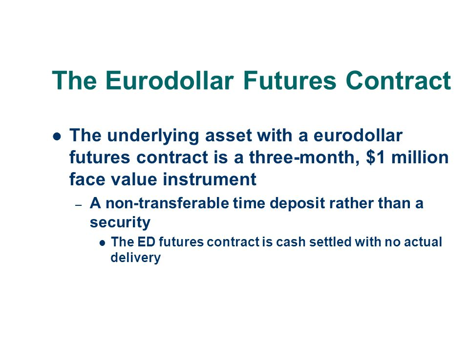 The Eurodollar Futures Contract The underlying asset with a eurodollar futures contract is a three-month, $1 million face value instrument – A non-tra