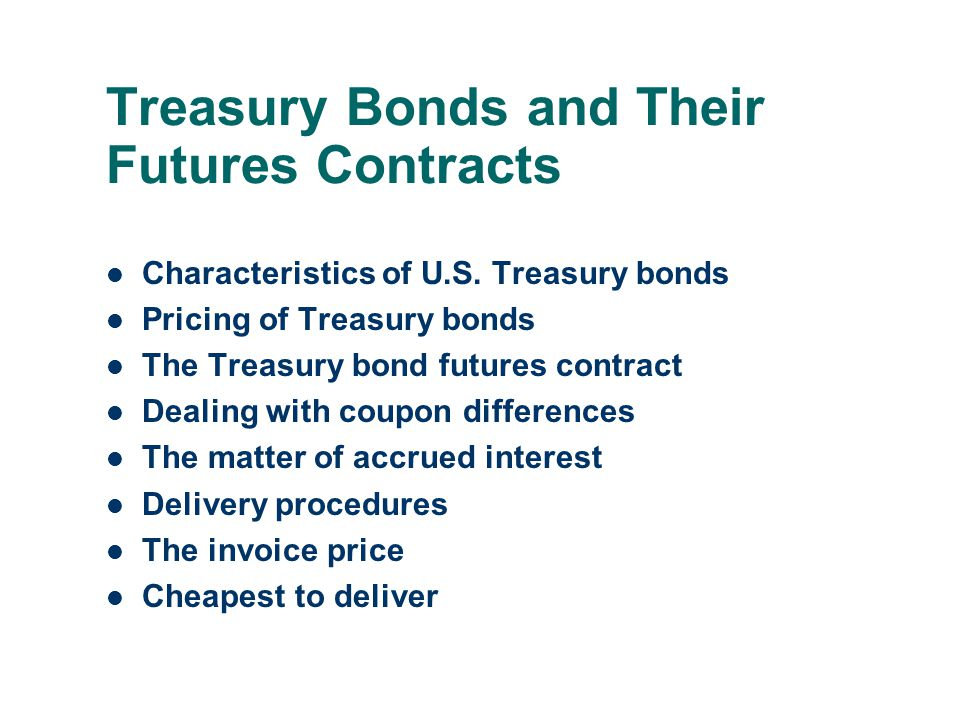 Treasury Bonds and Their Futures Contracts Characteristics of U.S. Treasury bonds Pricing of Treasury bonds The Treasury bond futures contract Dealing