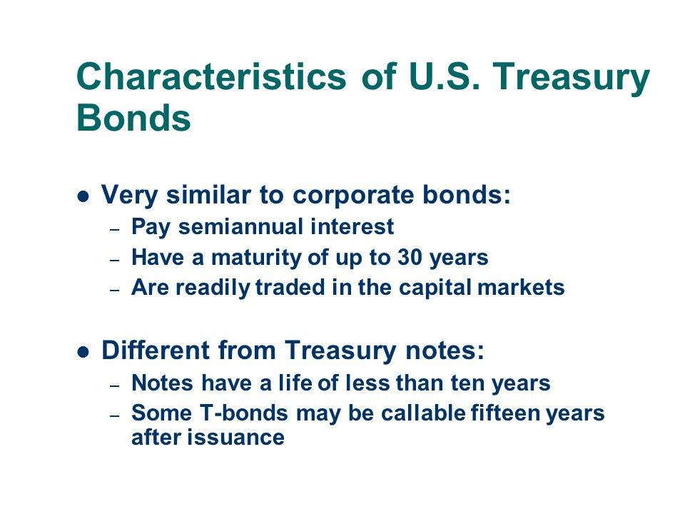 Characteristics of U.S. Treasury Bonds Very similar to corporate bonds: – Pay semiannual interest – Have a maturity of up to 30 years – Are readily tr
