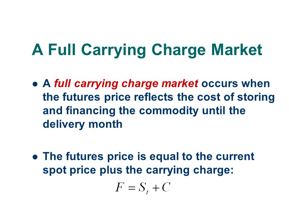 A Full Carrying Charge Market A full carrying charge market occurs when the futures price reflects the cost of storing and financing the commodity unt