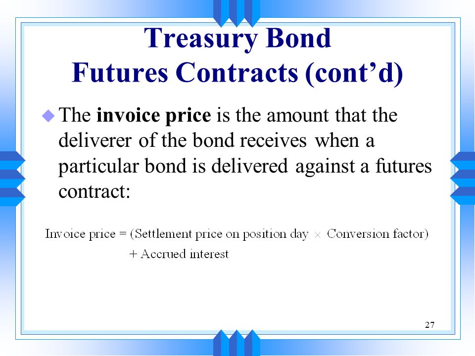 27 Treasury Bond Futures Contracts (cont'd) u The invoice price is the amount that the deliverer of the bond receives when a particular bond is delivered against a futures contract: