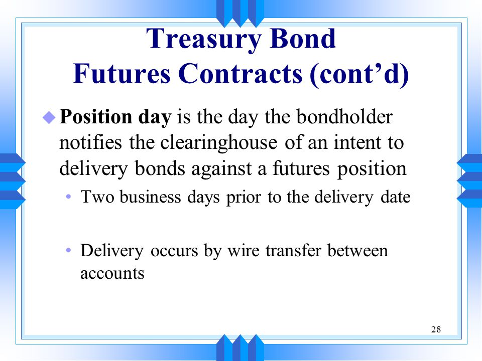 28 Treasury Bond Futures Contracts (cont'd) u Position day is the day the bondholder notifies the clearinghouse of an intent to delivery bonds against a futures position Two business days prior to the delivery date Delivery occurs by wire transfer between accounts