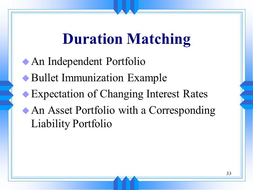 33 Duration Matching u An Independent Portfolio u Bullet Immunization Example u Expectation of Changing Interest Rates u An Asset Portfolio with a Corresponding Liability Portfolio