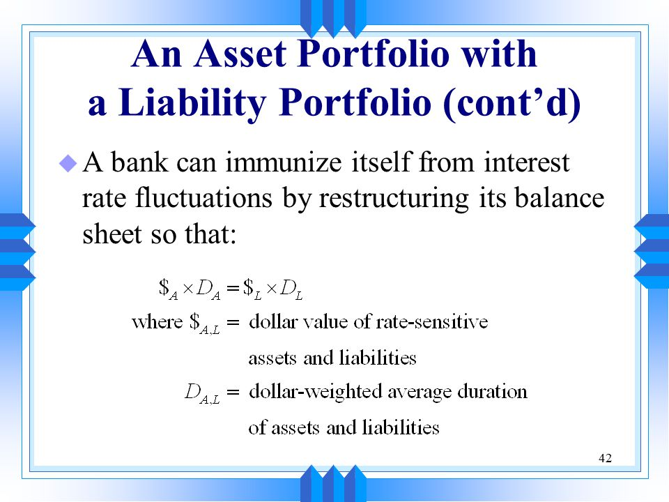 42 An Asset Portfolio with a Liability Portfolio (cont'd) u A bank can immunize itself from interest rate fluctuations by restructuring its balance sheet so that:
