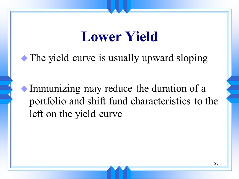 57 Lower Yield u The yield curve is usually upward sloping u Immunizing may reduce the duration of a portfolio and shift fund characteristics to the left on the yield curve