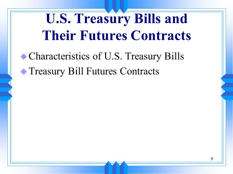9 U.S. Treasury Bills and Their Futures Contracts u Characteristics of U.S.