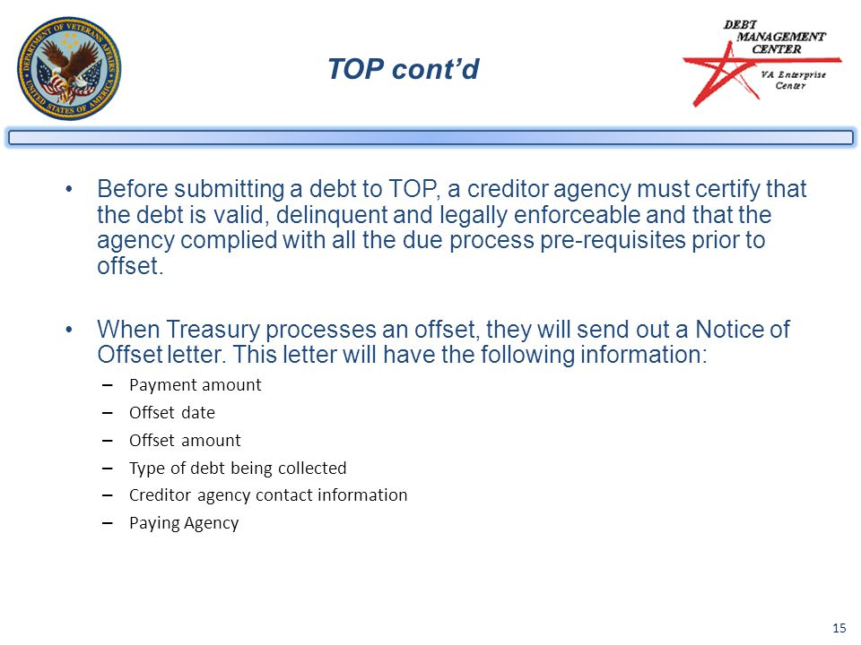 15 TOP cont'd Before submitting a debt to TOP, a creditor agency must certify that the debt is valid, delinquent and legally enforceable and that the agency complied with all the due process pre-requisites prior to offset.