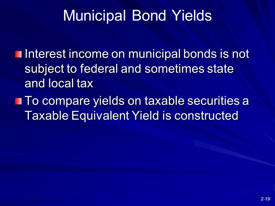 2-19 Municipal Bond Yields Interest income on municipal bonds is not subject to federal and sometimes state and local tax To compare yields on taxable