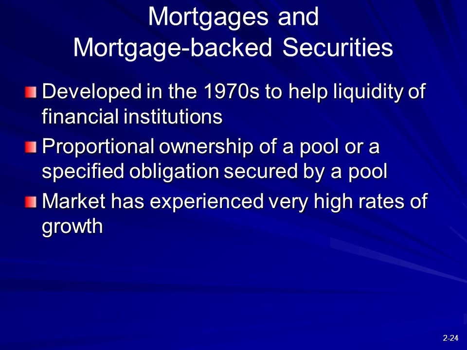 2-24 Developed in the 1970s to help liquidity of financial institutions Proportional ownership of a pool or a specified obligation secured by a pool Market has experienced very high rates of growth Mortgages and Mortgage-backed Securities