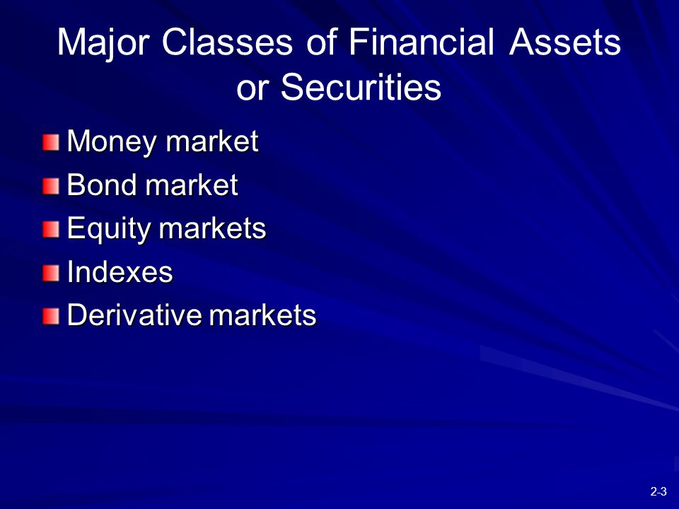 2-3 Major Classes of Financial Assets or Securities Money market Bond market Equity markets Indexes Derivative markets