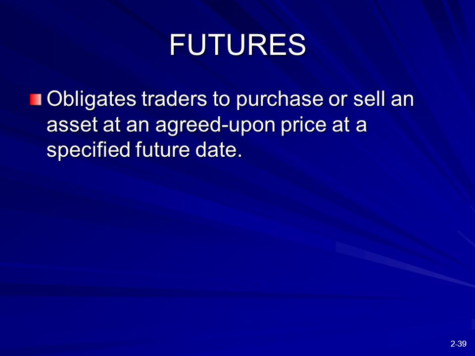 2-39 FUTURES Obligates traders to purchase or sell an asset at an agreed-upon price at a specified future date.
